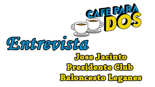 CAFÉ PARA DOS: Entrevista a José Jacinto Ramos, presidente del club de Baloncesto de Leganés