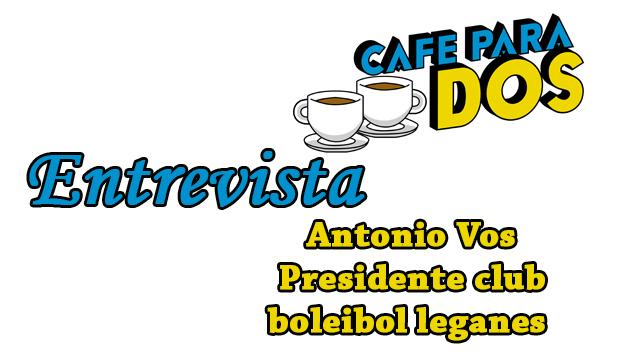 CAFÉ PARA DOS: Entrevista a Antonio Vos Presidente del club voleibol Leganés